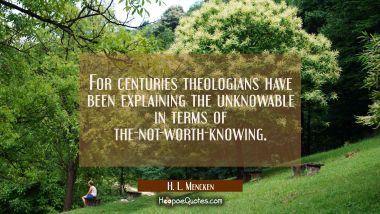 For centuries theologians have been explaining the unknowable in terms of the-not-worth-knowing.
