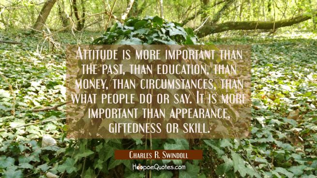 Attitude is more important than the past than education than money than circumstances than what peo