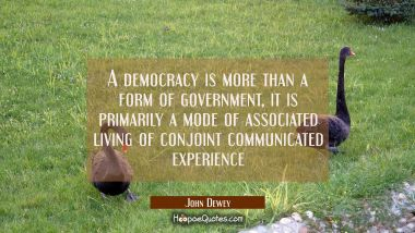 A democracy is more than a form of government, it is primarily a mode of associated living of conjo John Dewey Quotes
