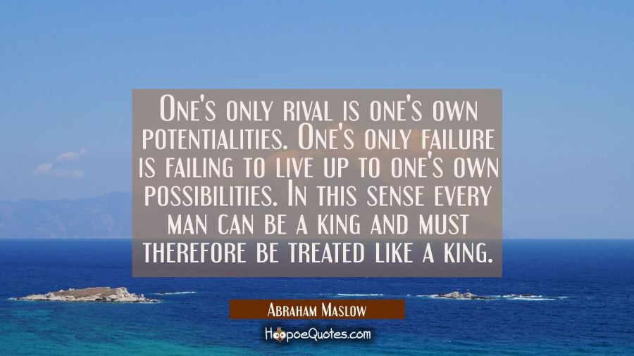One's only rival is one's own potentialities. One's only failure is failing to live up to one's own Abraham Maslow Quotes