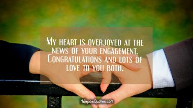 My heart is overjoyed at the news of your engagement. Congratulations and lots of love to you both. Engagement Quotes