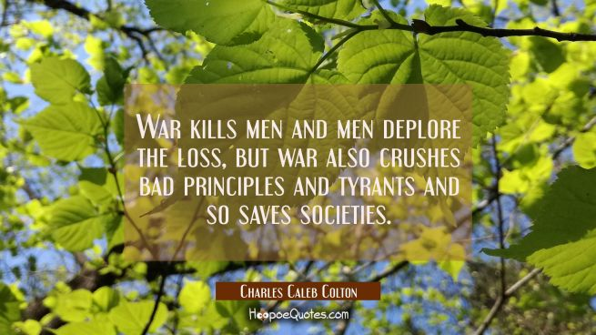 War kills men and men deplore the loss, but war also crushes bad principles and tyrants and so save