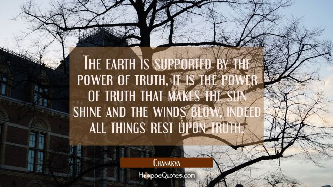 The earth is supported by the power of truth, it is the power of truth that makes the sun shine and
