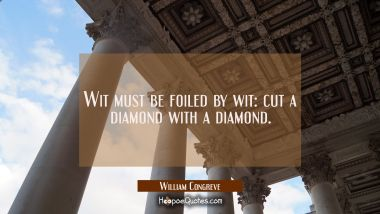 Wit must be foiled by wit: cut a diamond with a diamond.