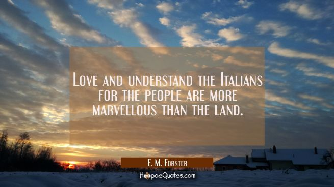 Love and understand the Italians for the people are more marvellous than the land.