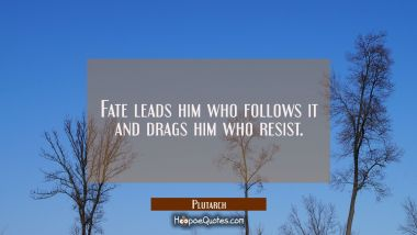 Fate leads him who follows it and drags him who resist.