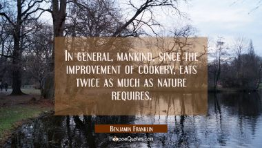 In general mankind since the improvement of cookery eats twice as much as nature requires. Benjamin Franklin Quotes