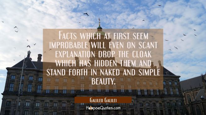 Facts which at first seem improbable will even on scant explanation drop the cloak which has hidden