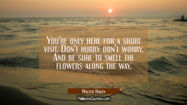 You're only here for a short visit. Don't hurry don't worry. And be sure to smell the flowers along