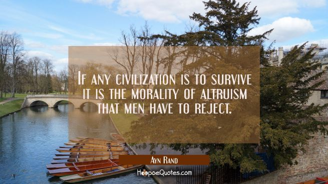 If any civilization is to survive it is the morality of altruism that men have to reject.