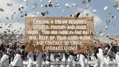 Chasing a dream requires efforts, passion and hard work. You are now in the half way. Keep up your good work and continue to strive. Congratulations! Quotes