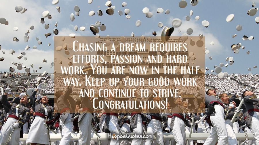 Chasing a dream requires efforts, passion and hard work. You are now in the half way. Keep up your good work and continue to strive. Congratulations! Graduation Quotes