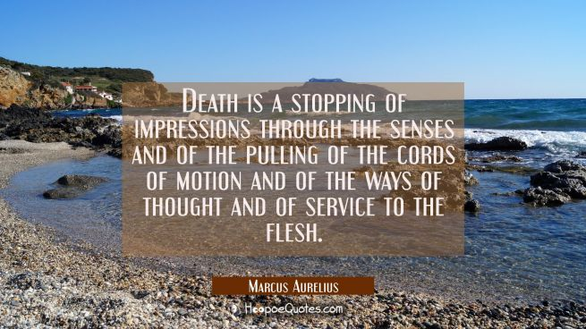 Death is a stopping of impressions through the senses and of the pulling of the cords of motion and
