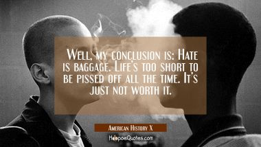 Well, my conclusion is: Hate is baggage. Life's too short to be pissed off all the time. It's just not worth it. Quotes