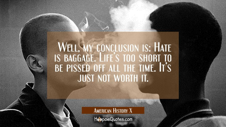 Well, my conclusion is: Hate is baggage. Life's too short to be pissed off all the time. It's just not worth it. Movie Quotes Quotes