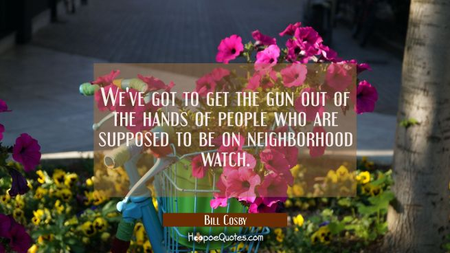 We've got to get the gun out of the hands of people who are supposed to be on neighborhood watch.