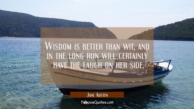 Wisdom is better than wit, and in the long run will certainly have the laugh on her side.