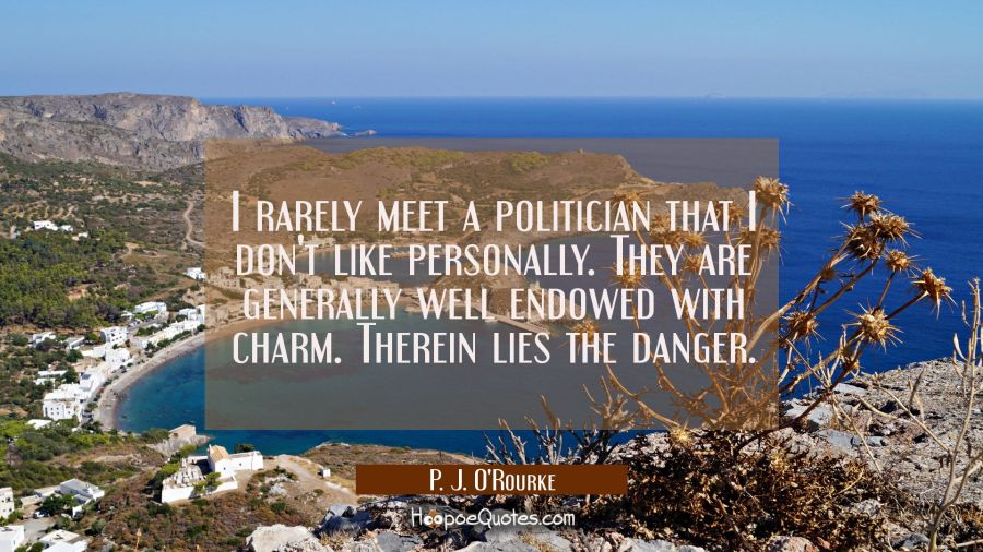 I rarely meet a politician that I don't like personally. They are generally well endowed with charm P. J. O'Rourke Quotes