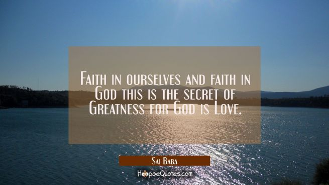 Faith in ourselves and faith in God this is the secret of Greatness for God is Love.