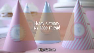 Happy birthday, my good friend! Quotes