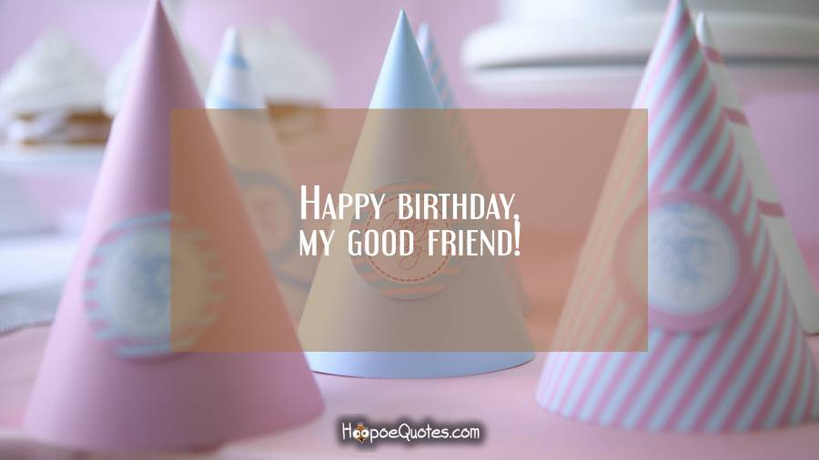 Happy birthday, my good friend! Birthday Quotes