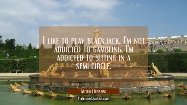 I like to play blackjack. I'm not addicted to gambling. I'm addicted to sitting in a semi-circle.
