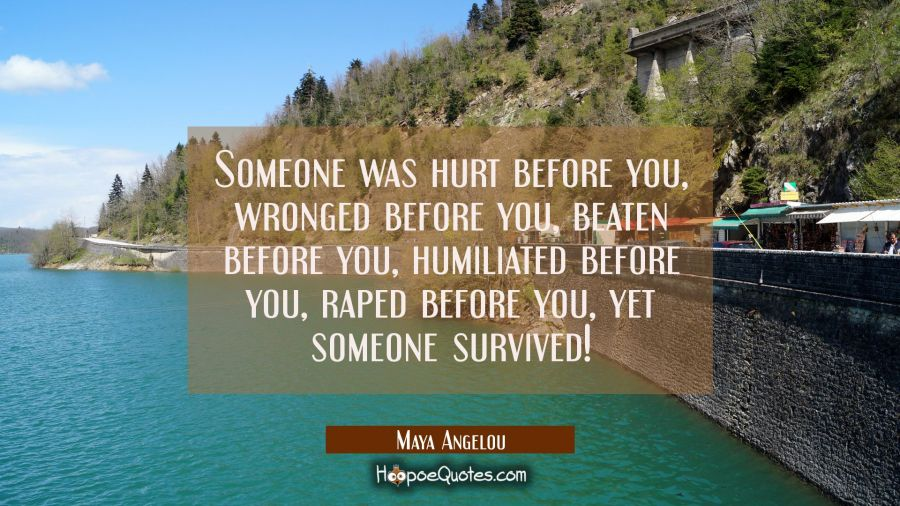 Someone was hurt before you, wronged before you, beaten before you, humiliated before you, raped be Maya Angelou Quotes