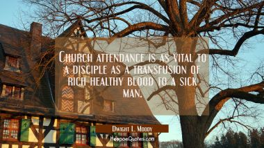 Church attendance is as vital to a disciple as a transfusion of rich healthy blood to a sick man.
