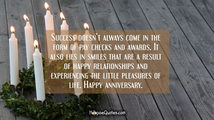 Success doesn't always come in the form of pay checks and awards. It also lies in smiles that are a result of happy relationships and experiencing the little pleasures of life. Happy anniversary. Anniversary Quotes