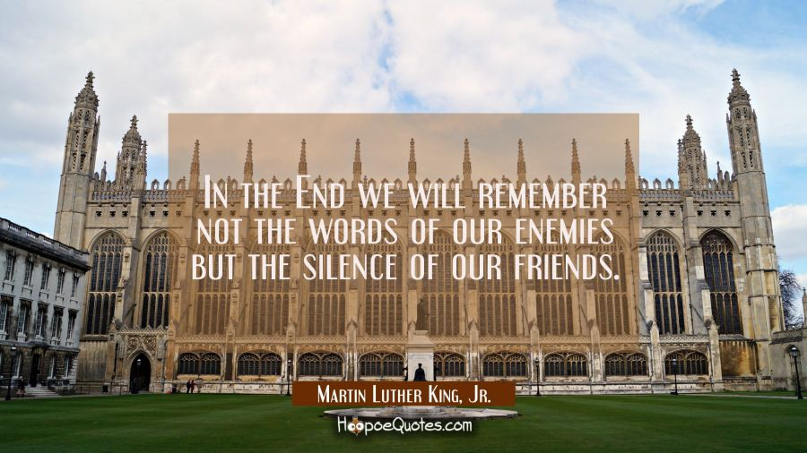 In the End we will remember not the words of our enemies but the silence of our friends. Martin Luther King, Jr. Quotes