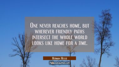 One never reaches home, but wherever friendly paths intersect the whole world looks like home for a time. Herman Hesse Quotes