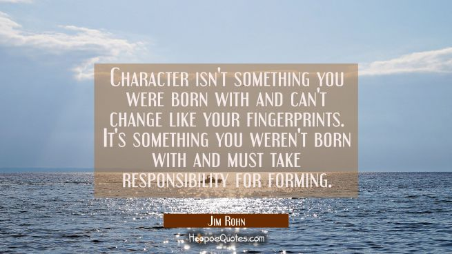 Character isn't something you were born with and can't change like your fingerprints. It's somethin