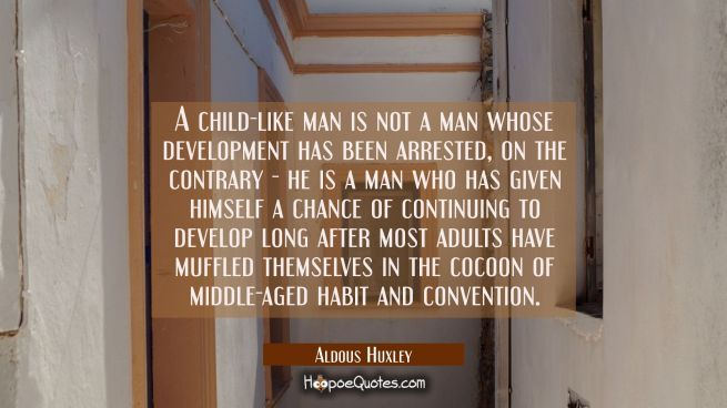A child-like man is not a man whose development has been arrested, on the contrary he is a man who