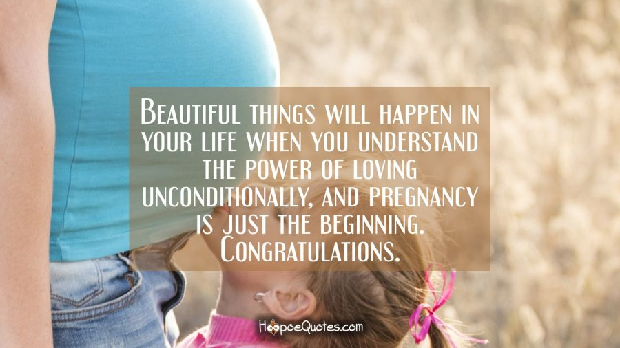 Beautiful things will happen in your life when you understand the power of loving unconditionally, and pregnancy is just the beginning. Congratulations. Pregnancy Quotes