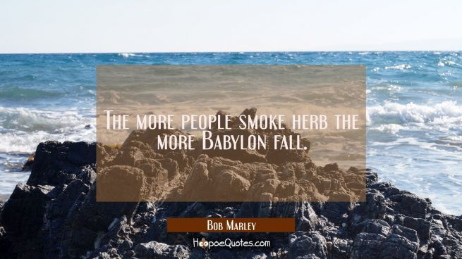 The more people smoke herb the more Babylon fall.