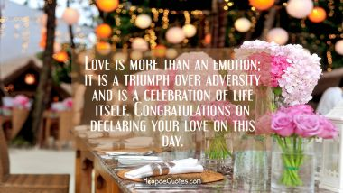 Love is more than an emotion; it is a triumph over adversity and is a celebration of life itself. Congratulations on declaring your love on this day. Wedding Quotes