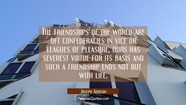 The friendships of the world are oft confederacies in vice or leagues of pleasure, ours has severes