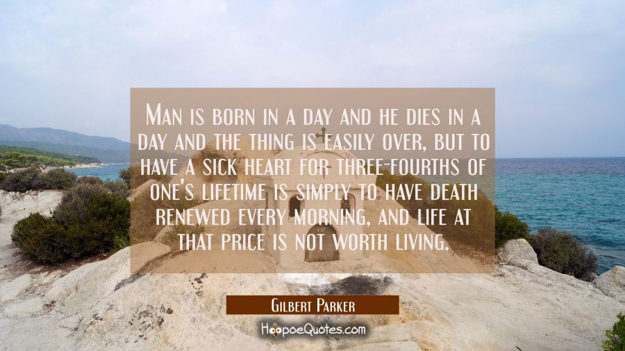 Man is born in a day and he dies in a day and the thing is easily over, but to have a sick heart fo Gilbert Parker Quotes