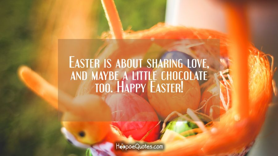 Easter is about sharing love, and maybe a little chocolate too. Happy Easter! Easter Quotes