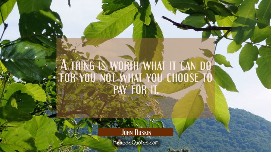 A thing is worth what it can do for you not what you choose to pay for it. John Ruskin Quotes