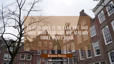 To fear love is to fear life and those who fear life are already three parts dead.
