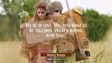 We're in love. We just want to be together. What's wrong with that? Quotes