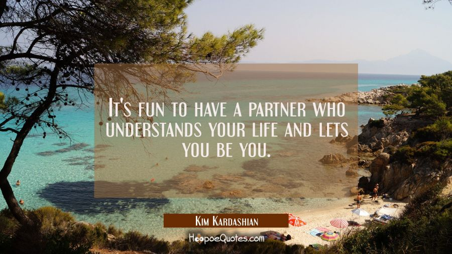 It's fun to have a partner who understands your life and lets you be you. Kim Kardashian Quotes
