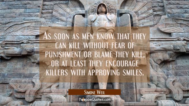 As soon as men know that they can kill without fear of punishment or blame they kill, or at least t