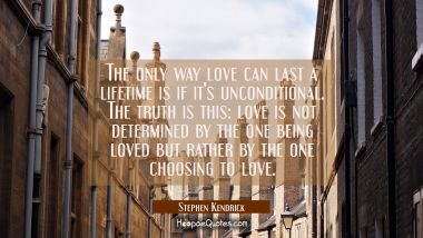 The only way love can last a lifetime is if it's unconditional. The truth is this: love is not determined by the one being loved but rather by the one choosing to love. Stephen Kendrick Quotes