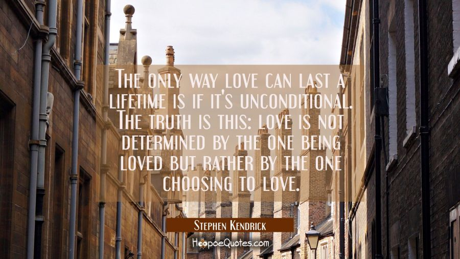 Love Quote of the Day - The only way love can last a lifetime is if it's unconditional. The truth is this: love is not determined by the one being loved but rather by the one choosing to love. - Stephen Kendrick