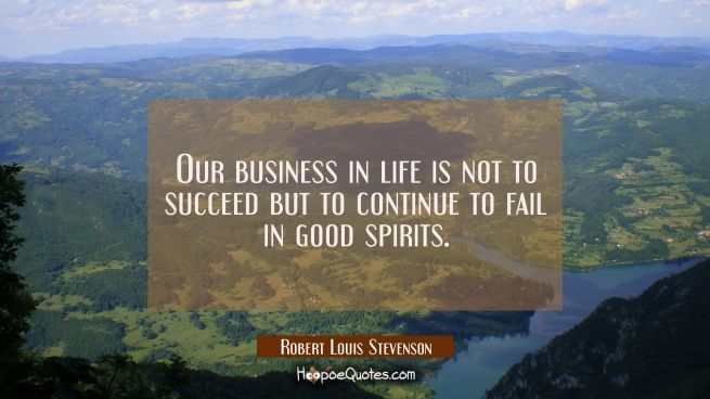 Our business in life is not to succeed but to continue to fail in good spirits.