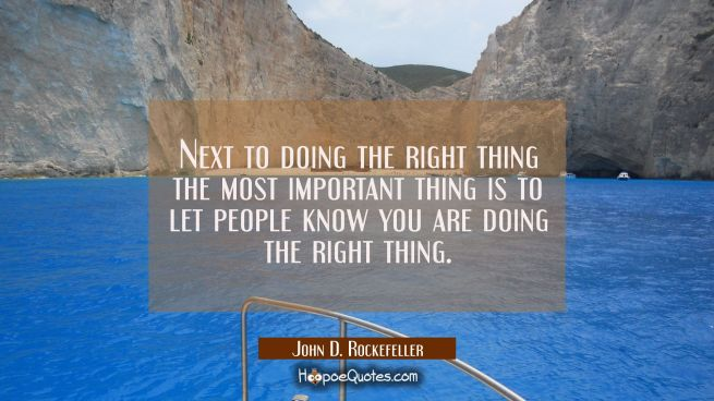 Next to doing the right thing the most important thing is to let people know you are doing the righ