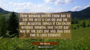How mankind defers from day to day the best it can do and the most beautiful things it can enjoy wi