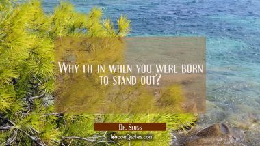 Why fit in when you were born to stand out? Dr. Seuss Quotes